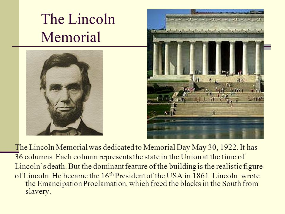 The Lincoln Memorial The Lincoln Memorial was dedicated to Memorial Day May 30, 1922.