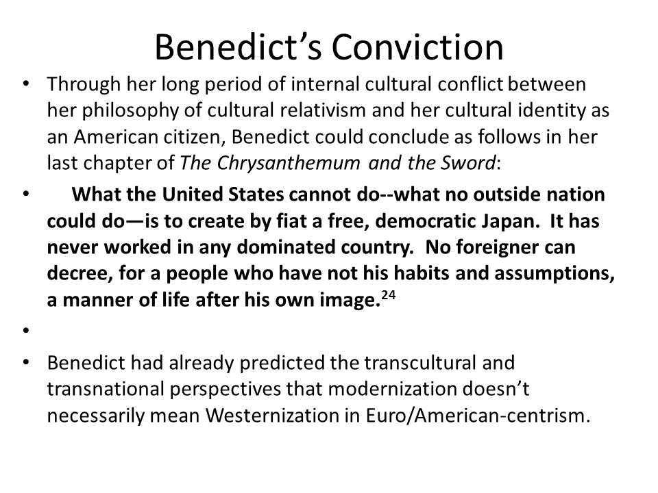 Benedict's Conviction Through her long period of internal cultural conflict between her philosophy of cultural relativism and her cultural identity as an American citizen, Benedict could conclude as follows in her last chapter of The Chrysanthemum and the Sword: What the United States cannot do--what no outside nation could do—is to create by fiat a free, democratic Japan.