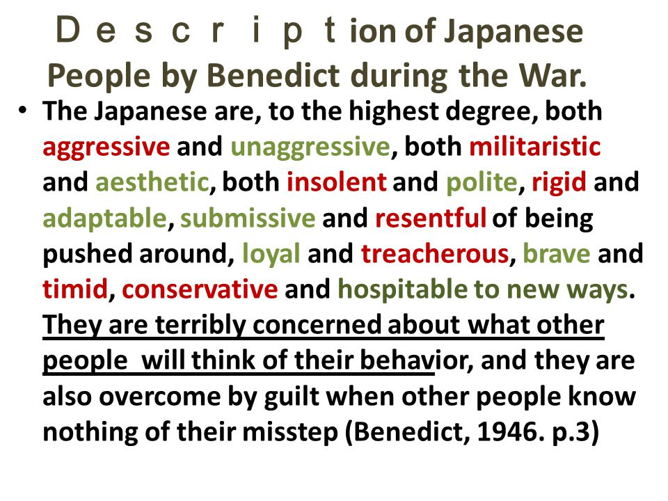 Descript ion of Japanese People by Benedict during the War. The Japanese are, to the highest degree, both aggressive and unaggressive, both militarist