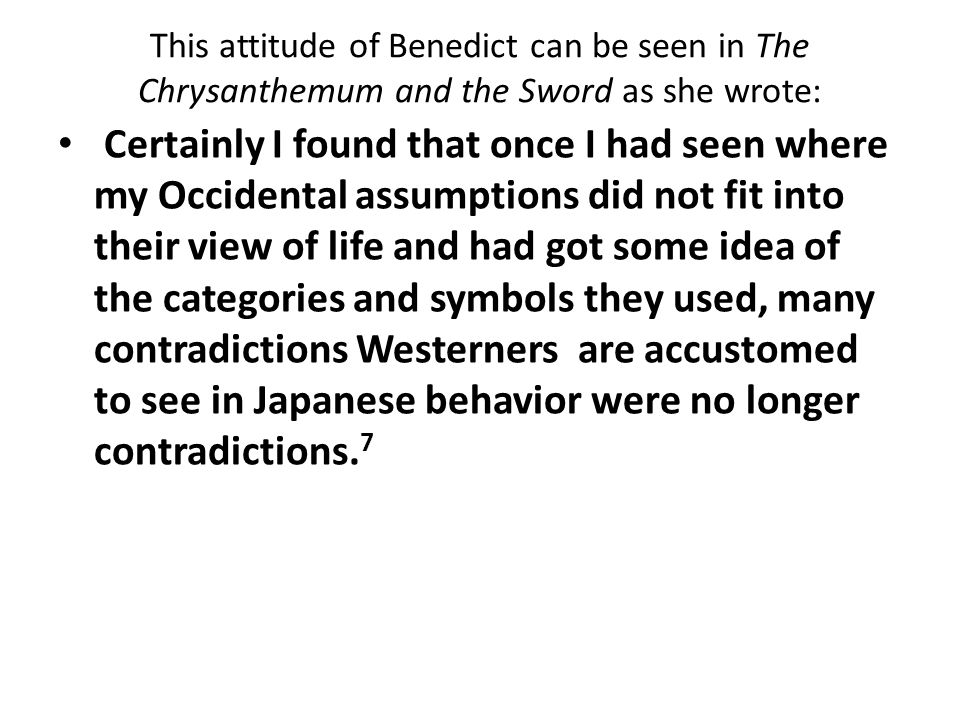 This attitude of Benedict can be seen in The Chrysanthemum and the Sword as she wrote: Certainly I found that once I had seen where my Occidental assumptions did not fit into their view of life and had got some idea of the categories and symbols they used, many contradictions Westerners are accustomed to see in Japanese behavior were no longer contradictions.