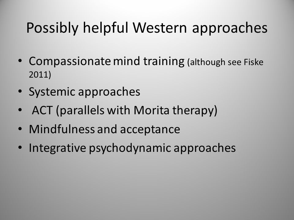 Possibly helpful Western approaches Compassionate mind training (although see Fiske 2011) Systemic approaches ACT (parallels with Morita therapy) Mindfulness and acceptance Integrative psychodynamic approaches