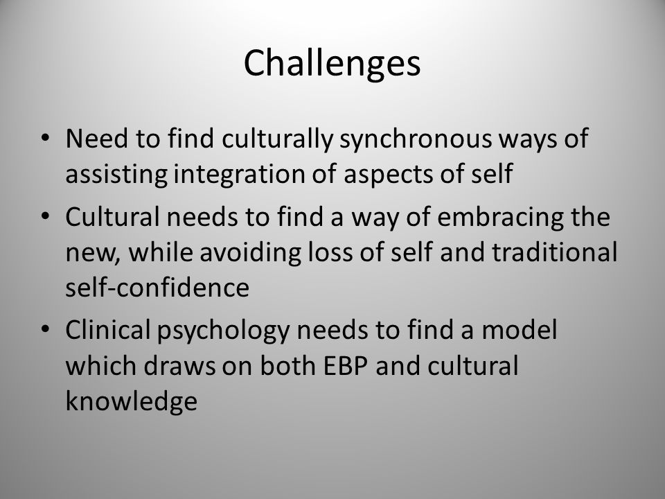 Challenges Need to find culturally synchronous ways of assisting integration of aspects of self Cultural needs to find a way of embracing the new, while avoiding loss of self and traditional self-confidence Clinical psychology needs to find a model which draws on both EBP and cultural knowledge