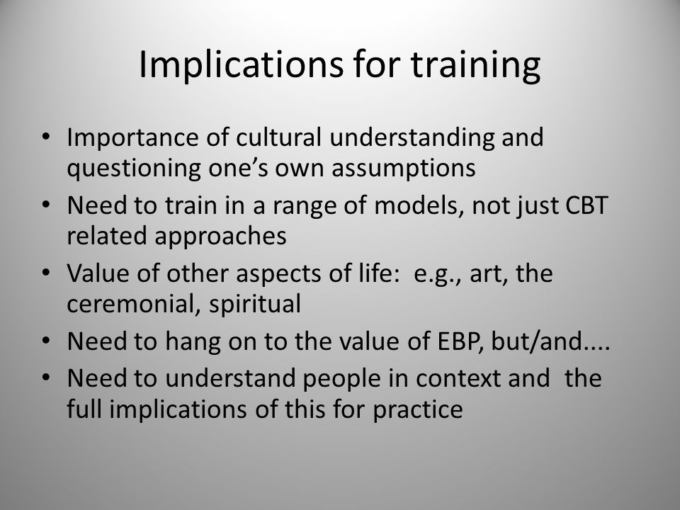 Implications for training Importance of cultural understanding and questioning one's own assumptions Need to train in a range of models, not just CBT related approaches Value of other aspects of life: e.g., art, the ceremonial, spiritual Need to hang on to the value of EBP, but/and....