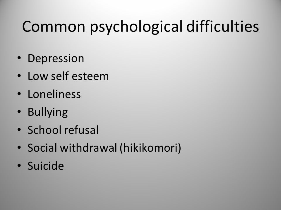 Common psychological difficulties Depression Low self esteem Loneliness Bullying School refusal Social withdrawal (hikikomori) Suicide