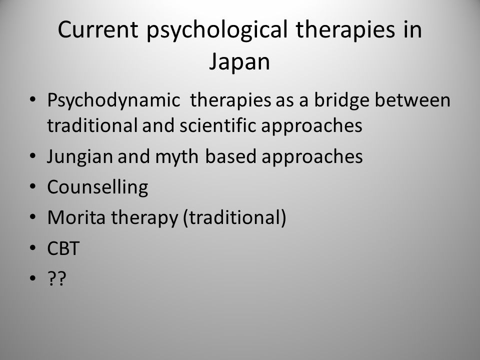 Current psychological therapies in Japan Psychodynamic therapies as a bridge between traditional and scientific approaches Jungian and myth based approaches Counselling Morita therapy (traditional) CBT