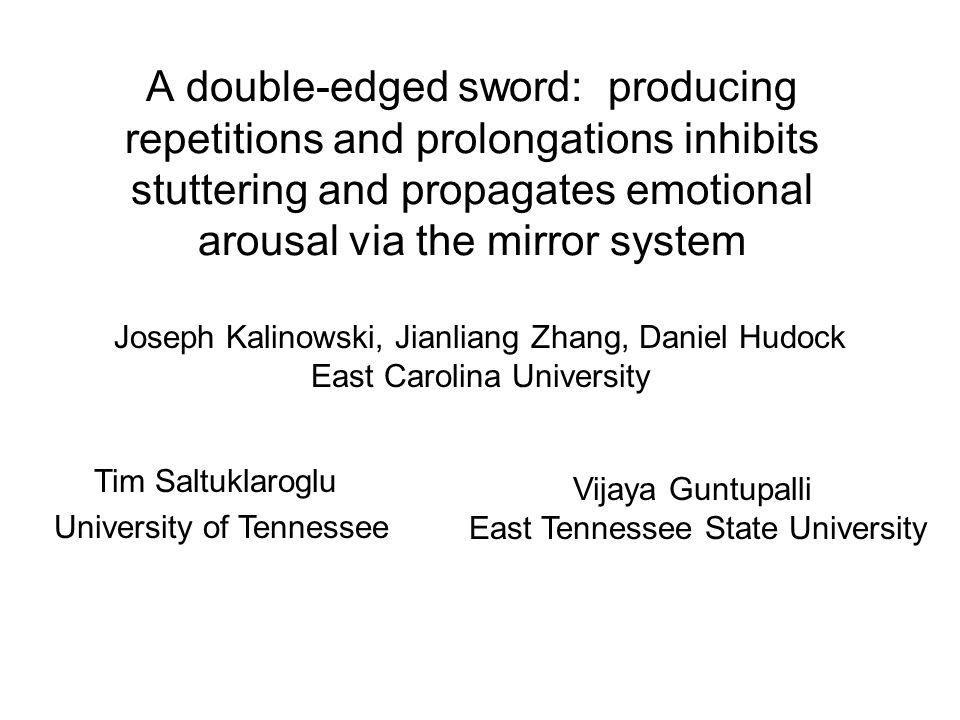 A double-edged sword: producing repetitions and prolongations inhibits stuttering and propagates emotional arousal via the mirror system Joseph Kalinowski, Jianliang Zhang, Daniel Hudock East Carolina University Tim Saltuklaroglu University of Tennessee Vijaya Guntupalli East Tennessee State University