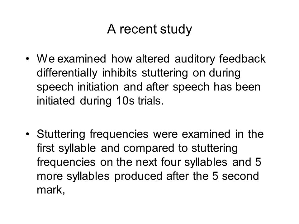A recent study We examined how altered auditory feedback differentially inhibits stuttering on during speech initiation and after speech has been initiated during 10s trials.