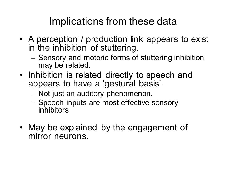 Implications from these data A perception / production link appears to exist in the inhibition of stuttering.