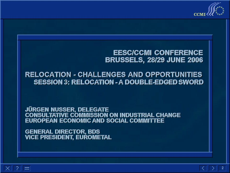 2 JÜRGEN NUSSER, DELEGATE CONSULTATIVE COMMISSION ON INDUSTRIAL CHANGE EUROPEAN ECONOMIC AND SOCIAL COMMITTEE GENERAL DIRECTOR, BDS VICE PRESIDENT, EUROMETAL SESSION 3: RELOCATION - A DOUBLE-EDGED SWORD EESC/CCMI CONFERENCE BRUSSELS, 28/29 JUNE 2006 RELOCATION - CHALLENGES AND OPPORTUNITIES