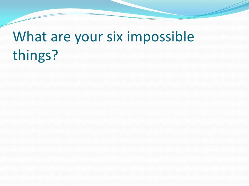 What are your six impossible things?