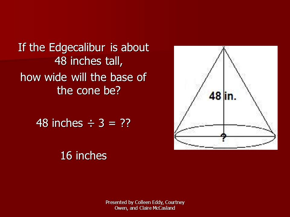 Presented by Colleen Eddy, Courtney Owen, and Claire McCasland If the Edgecalibur is about 48 inches tall, how wide will the base of the cone be? 48 i