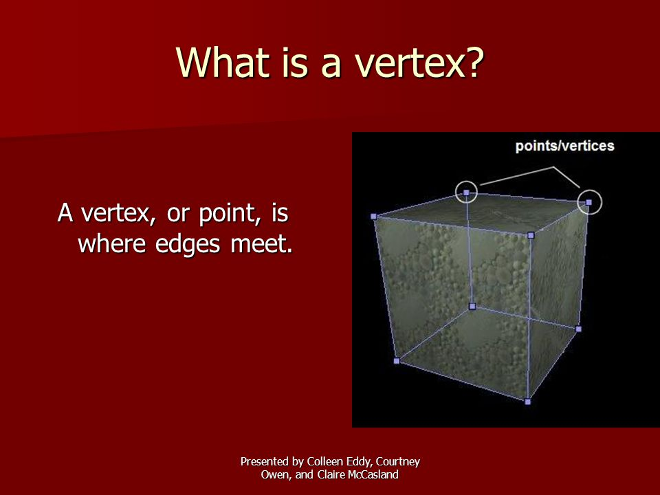 Presented by Colleen Eddy, Courtney Owen, and Claire McCasland What is a vertex? A vertex, or point, is where edges meet.