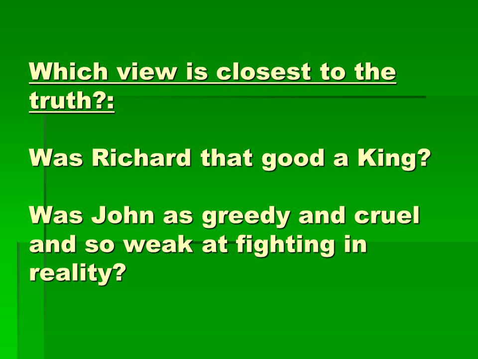 Which view is closest to the truth : Was Richard that good a King.