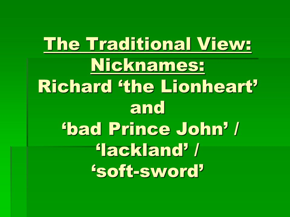 The Traditional View: Nicknames: Richard 'the Lionheart' and 'bad Prince John' / 'lackland' / 'soft-sword'