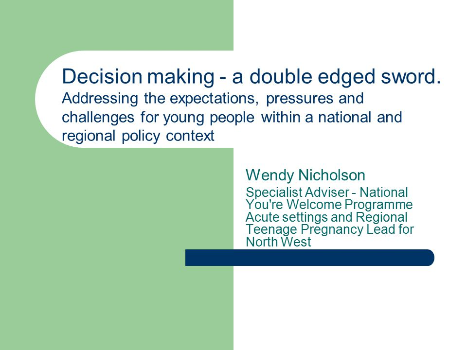 Wendy Nicholson Specialist Adviser - National You re Welcome Programme Acute settings and Regional Teenage Pregnancy Lead for North West Decision making - a double edged sword.