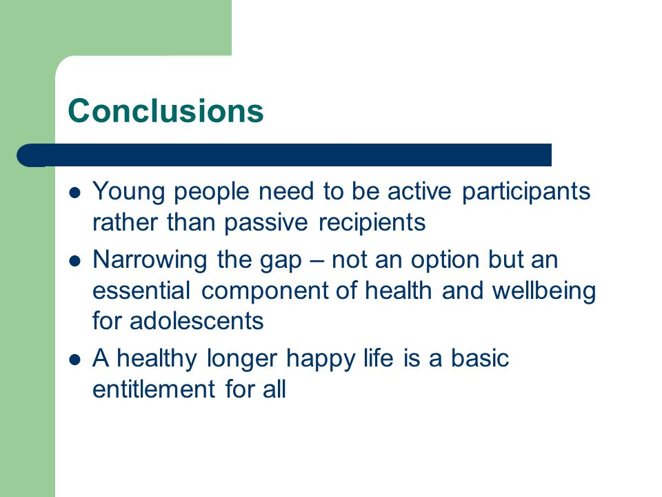 Conclusions Young people need to be active participants rather than passive recipients Narrowing the gap – not an option but an essential component of health and wellbeing for adolescents A healthy longer happy life is a basic entitlement for all