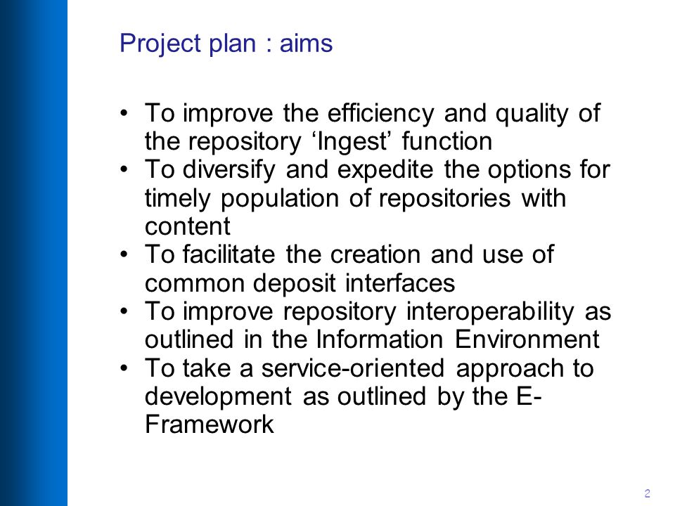 2 Project plan : aims To improve the efficiency and quality of the repository 'Ingest' function To diversify and expedite the options for timely population of repositories with content To facilitate the creation and use of common deposit interfaces To improve repository interoperability as outlined in the Information Environment To take a service-oriented approach to development as outlined by the E- Framework