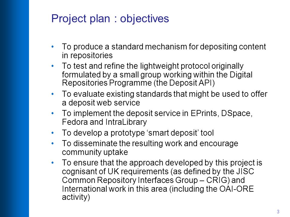 3 Project plan : objectives To produce a standard mechanism for depositing content in repositories To test and refine the lightweight protocol originally formulated by a small group working within the Digital Repositories Programme (the Deposit API)‏ To evaluate existing standards that might be used to offer a deposit web service To implement the deposit service in EPrints, DSpace, Fedora and IntraLibrary To develop a prototype 'smart deposit' tool To disseminate the resulting work and encourage community uptake To ensure that the approach developed by this project is cognisant of UK requirements (as defined by the JISC Common Repository Interfaces Group – CRIG) and International work in this area (including the OAI-ORE activity)‏