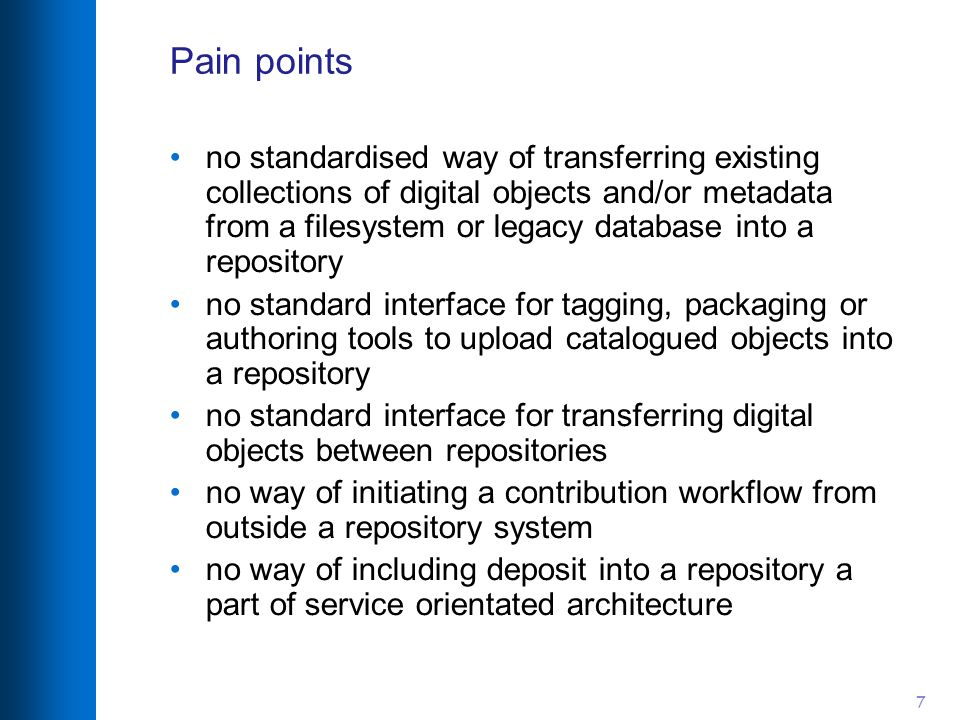 7 Pain points no standardised way of transferring existing collections of digital objects and/or metadata from a filesystem or legacy database into a repository no standard interface for tagging, packaging or authoring tools to upload catalogued objects into a repository no standard interface for transferring digital objects between repositories no way of initiating a contribution workflow from outside a repository system no way of including deposit into a repository a part of service orientated architecture