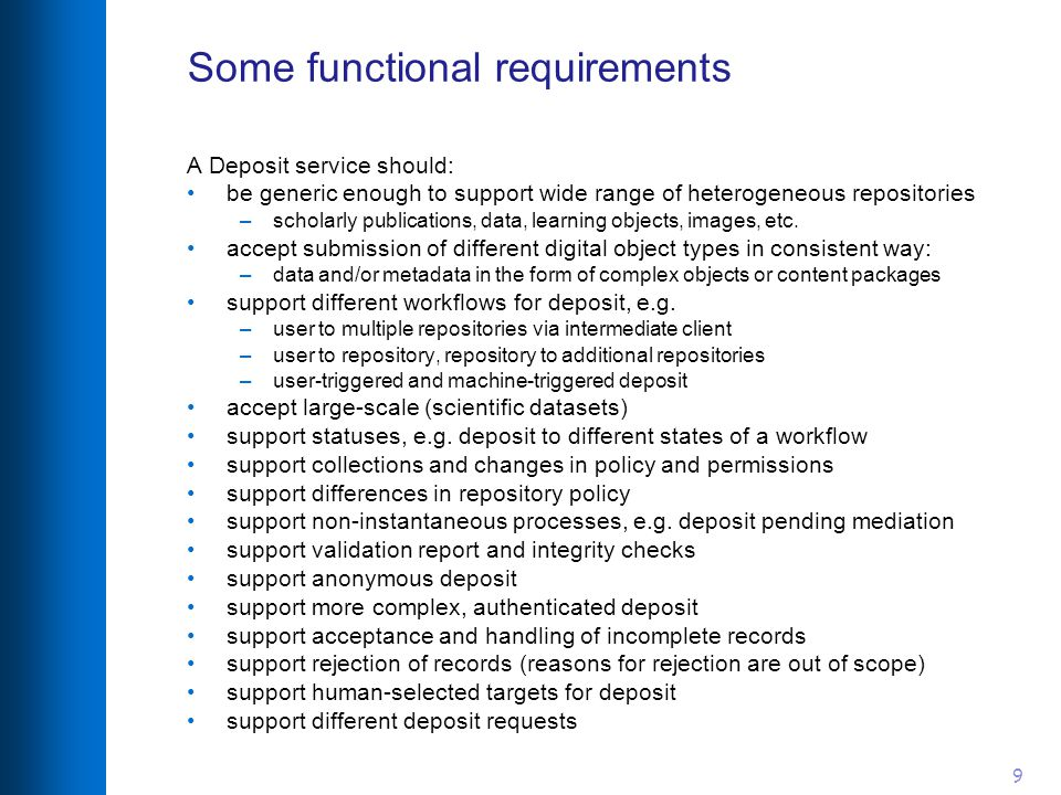 9 Some functional requirements A Deposit service should: be generic enough to support wide range of heterogeneous repositories –scholarly publications, data, learning objects, images, etc.