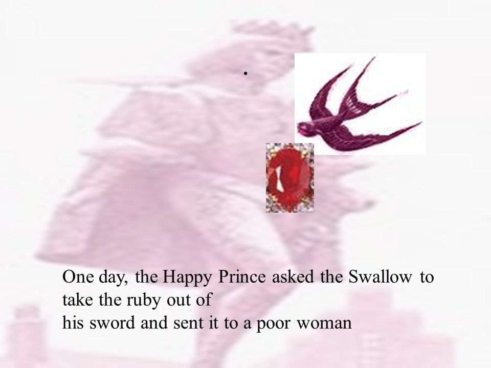 One day, the Happy Prince asked the Swallow to take the ruby out of his sword and sent it to a poor woman.
