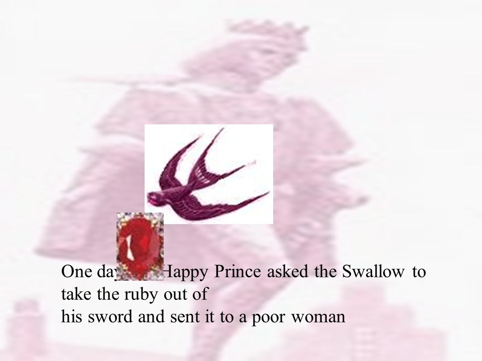 One day, the Happy Prince asked the Swallow to take the ruby out of his sword and sent it to a poor woman