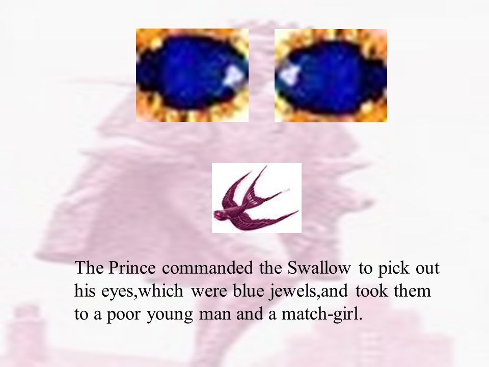 The Prince commanded the Swallow to pick out his eyes,which were blue jewels,and took them to a poor young man and a match-girl.