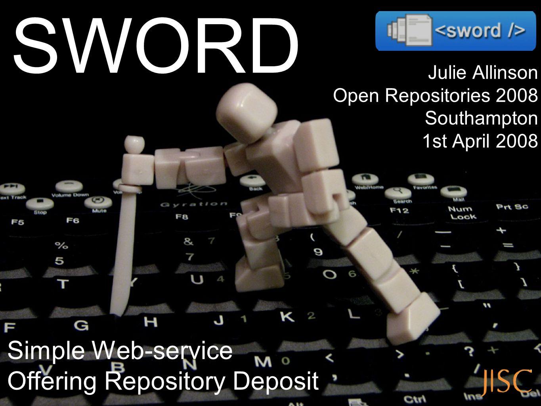 Julie Allinson Open Repositories 2008 Southampton 1st April 2008 Simple Web-service Offering Repository Deposit SWORD