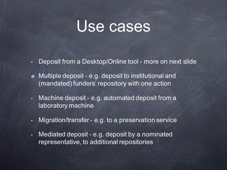 Use cases Deposit from a Desktop/Online tool - more on next slide Multiple deposit - e.g.