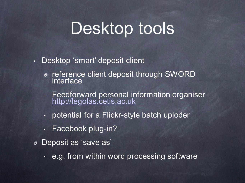 Desktop tools Desktop 'smart' deposit client reference client deposit through SWORD interface – Feedforward personal information organiser http://legolas.cetis.ac.uk http://legolas.cetis.ac.uk potential for a Flickr-style batch uploder Facebook plug-in.