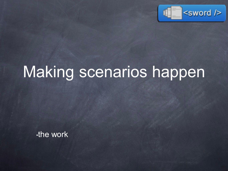 Making scenarios happen the work