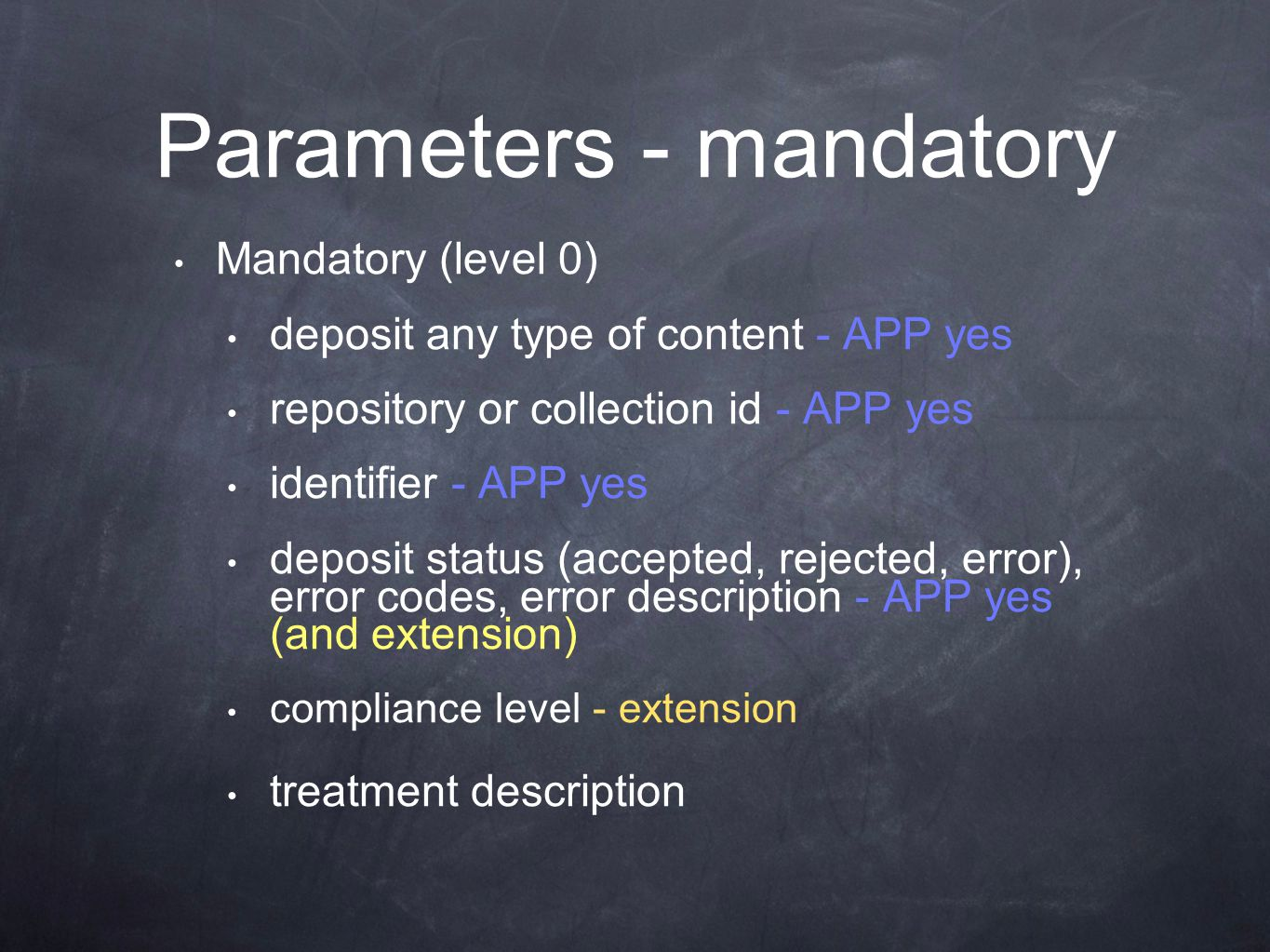 Parameters - mandatory Mandatory (level 0) deposit any type of content - APP yes repository or collection id - APP yes identifier - APP yes deposit status (accepted, rejected, error), error codes, error description - APP yes (and extension) compliance level - extension treatment description