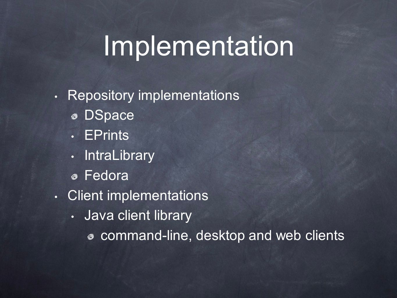 Implementation Repository implementations DSpace EPrints IntraLibrary Fedora Client implementations Java client library command-line, desktop and web clients