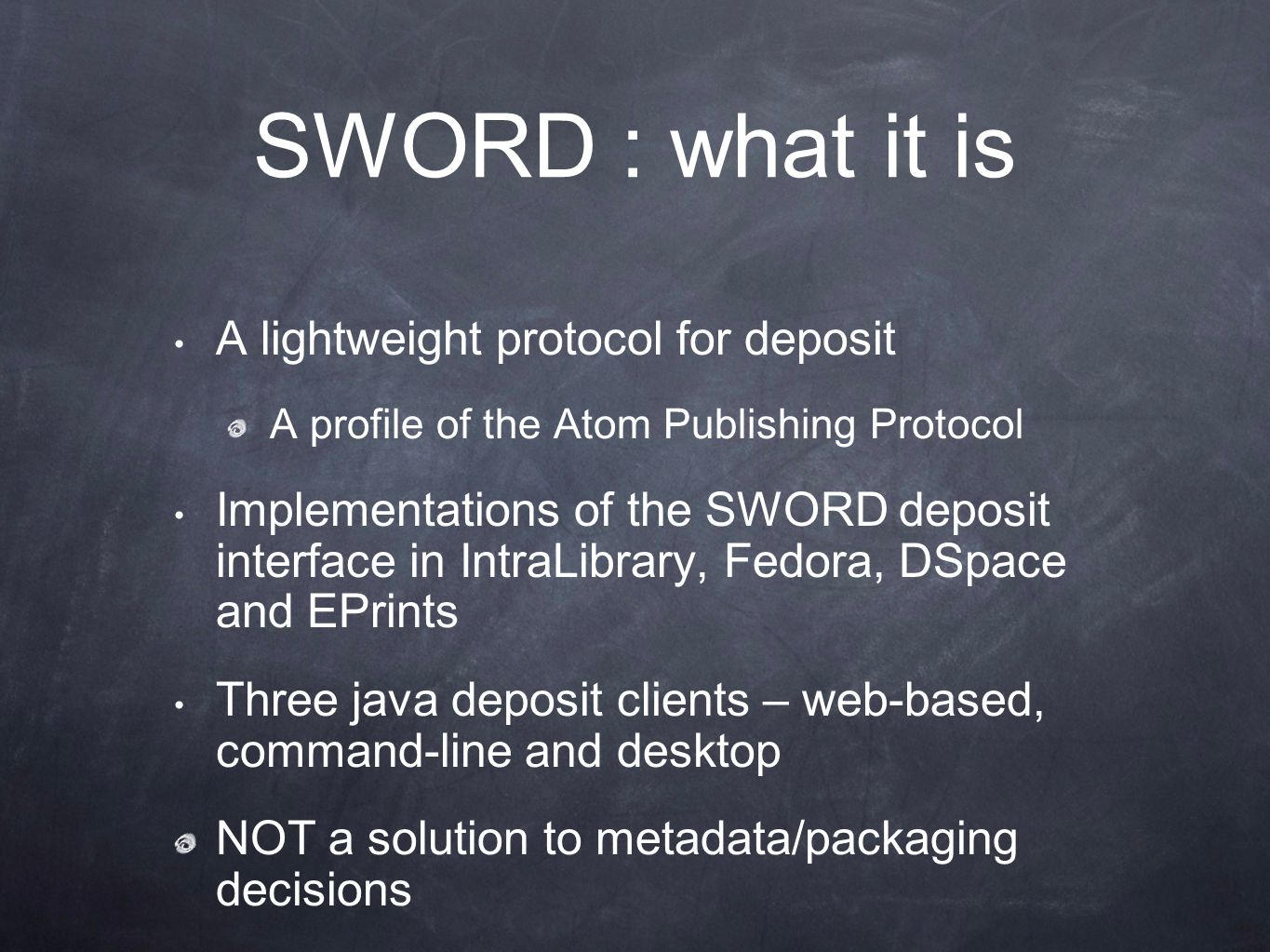 SWORD : what it is A lightweight protocol for deposit A profile of the Atom Publishing Protocol Implementations of the SWORD deposit interface in IntraLibrary, Fedora, DSpace and EPrints Three java deposit clients – web-based, command-line and desktop NOT a solution to metadata/packaging decisions