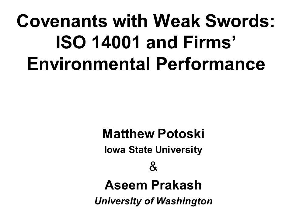 Covenants with Weak Swords: ISO 14001 and Firms' Environmental Performance Matthew Potoski Iowa State University & Aseem Prakash University of Washington
