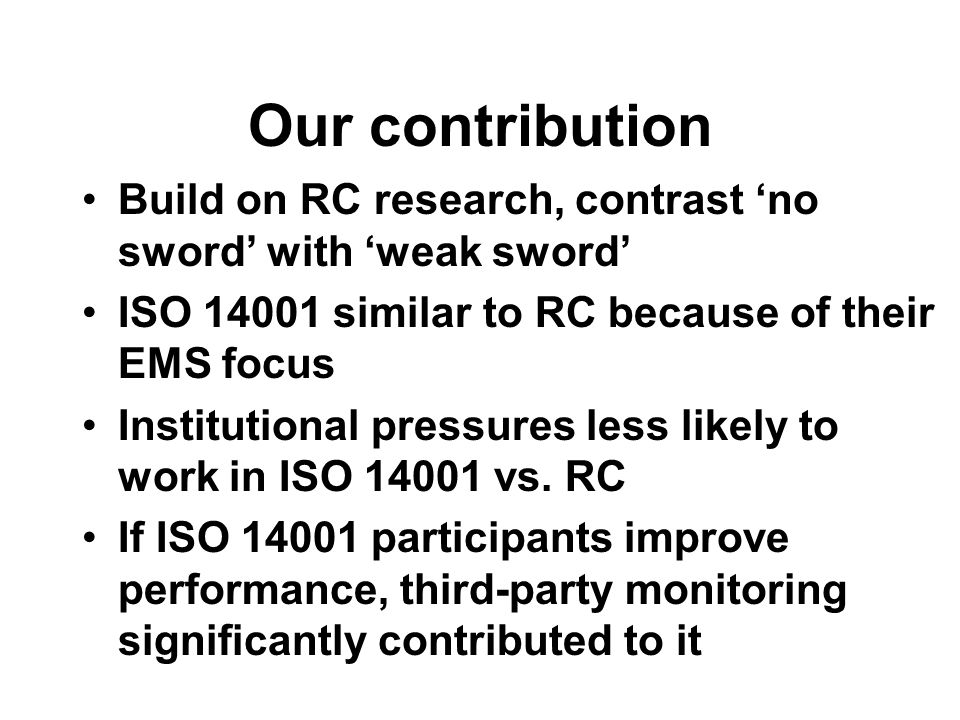 Our contribution Build on RC research, contrast 'no sword' with 'weak sword' ISO 14001 similar to RC because of their EMS focus Institutional pressures less likely to work in ISO 14001 vs.
