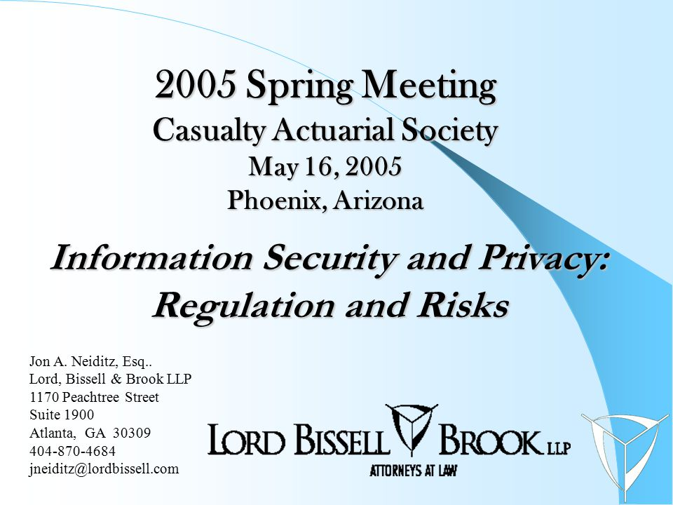 2005 Spring Meeting Casualty Actuarial Society May 16, 2005 Phoenix, Arizona Information Security and Privacy: Regulation and Risks Jon A. Neiditz, Es