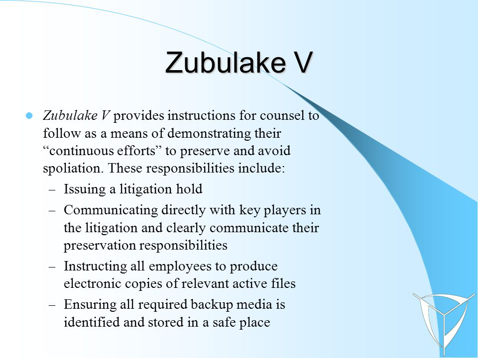 """Zubulake V Zubulake V provides instructions for counsel to follow as a means of demonstrating their """"continuous efforts"""" to preserve and avoid spoliat"""