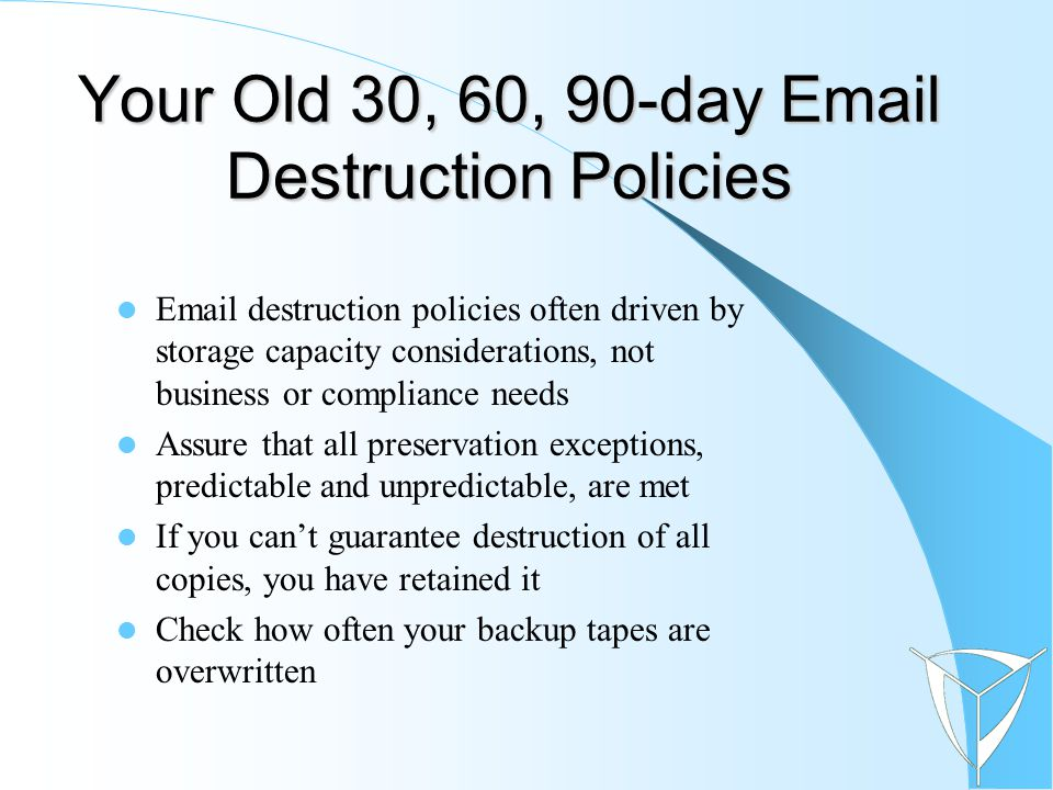 Your Old 30, 60, 90-day Email Destruction Policies Email destruction policies often driven by storage capacity considerations, not business or compliance needs Assure that all preservation exceptions, predictable and unpredictable, are met If you can't guarantee destruction of all copies, you have retained it Check how often your backup tapes are overwritten