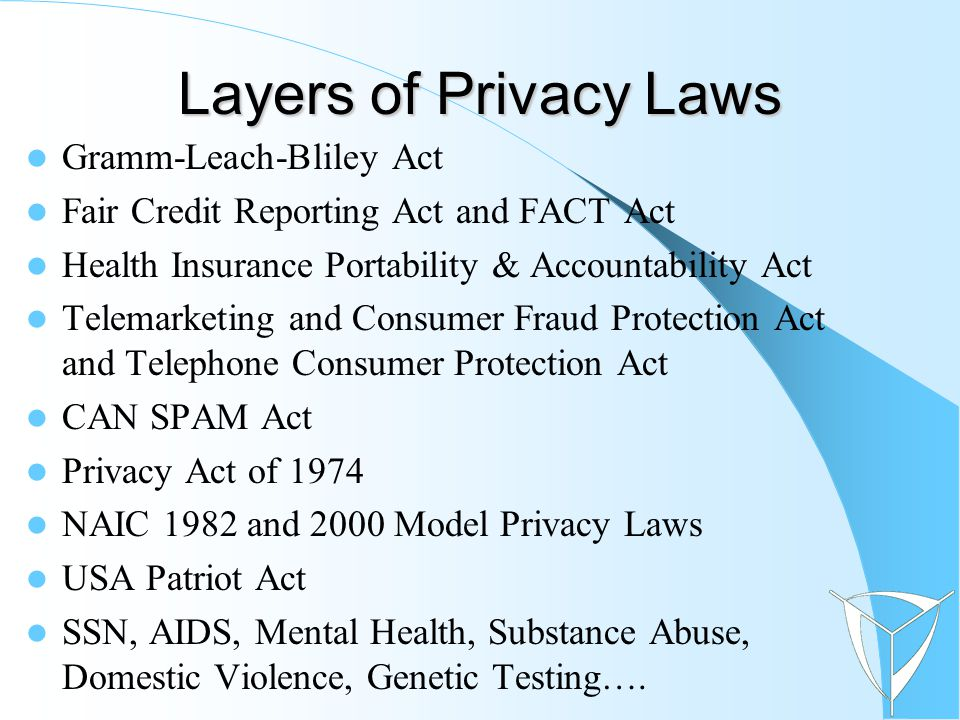Gramm-Leach-Bliley Act Fair Credit Reporting Act and FACT Act Health Insurance Portability & Accountability Act Telemarketing and Consumer Fraud Protection Act and Telephone Consumer Protection Act CAN SPAM Act Privacy Act of 1974 NAIC 1982 and 2000 Model Privacy Laws USA Patriot Act SSN, AIDS, Mental Health, Substance Abuse, Domestic Violence, Genetic Testing….