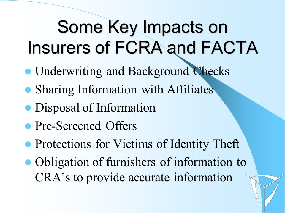Some Key Impacts on Insurers of FCRA and FACTA Underwriting and Background Checks Sharing Information with Affiliates Disposal of Information Pre-Screened Offers Protections for Victims of Identity Theft Obligation of furnishers of information to CRA's to provide accurate information
