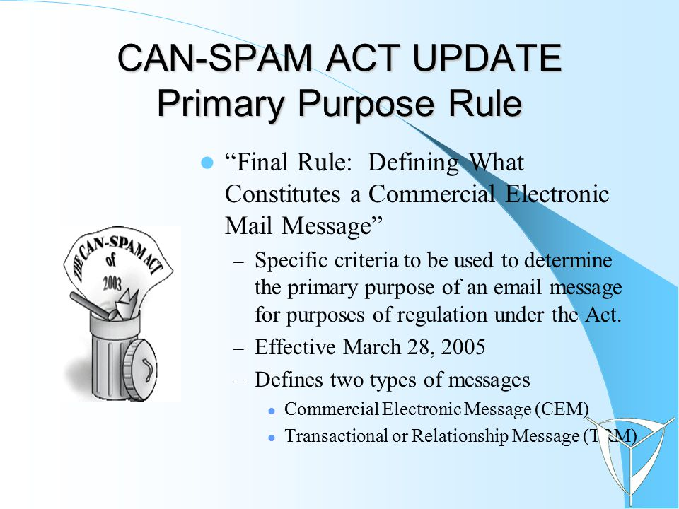 """CAN-SPAM ACT UPDATE Primary Purpose Rule """"Final Rule: Defining What Constitutes a Commercial Electronic Mail Message"""" – Specific criteria to be used t"""