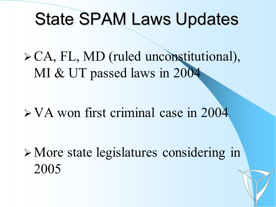 State SPAM Laws Updates  CA, FL, MD (ruled unconstitutional), MI & UT passed laws in 2004  VA won first criminal case in 2004  More state legislatures considering in 2005