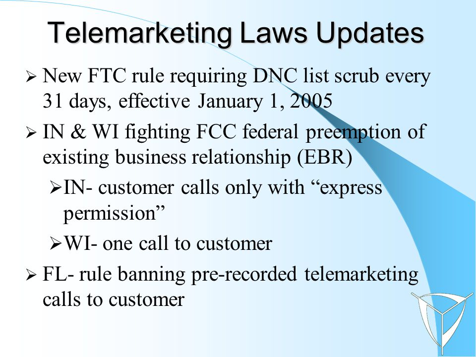 Telemarketing Laws Updates  New FTC rule requiring DNC list scrub every 31 days, effective January 1, 2005  IN & WI fighting FCC federal preemption of existing business relationship (EBR)  IN- customer calls only with express permission  WI- one call to customer  FL- rule banning pre-recorded telemarketing calls to customer
