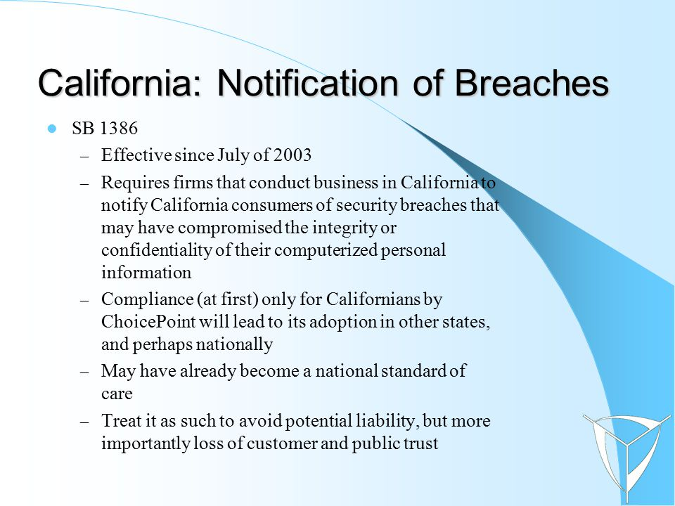 California: Notification of Breaches SB 1386 – Effective since July of 2003 – Requires firms that conduct business in California to notify California consumers of security breaches that may have compromised the integrity or confidentiality of their computerized personal information – Compliance (at first) only for Californians by ChoicePoint will lead to its adoption in other states, and perhaps nationally – May have already become a national standard of care – Treat it as such to avoid potential liability, but more importantly loss of customer and public trust