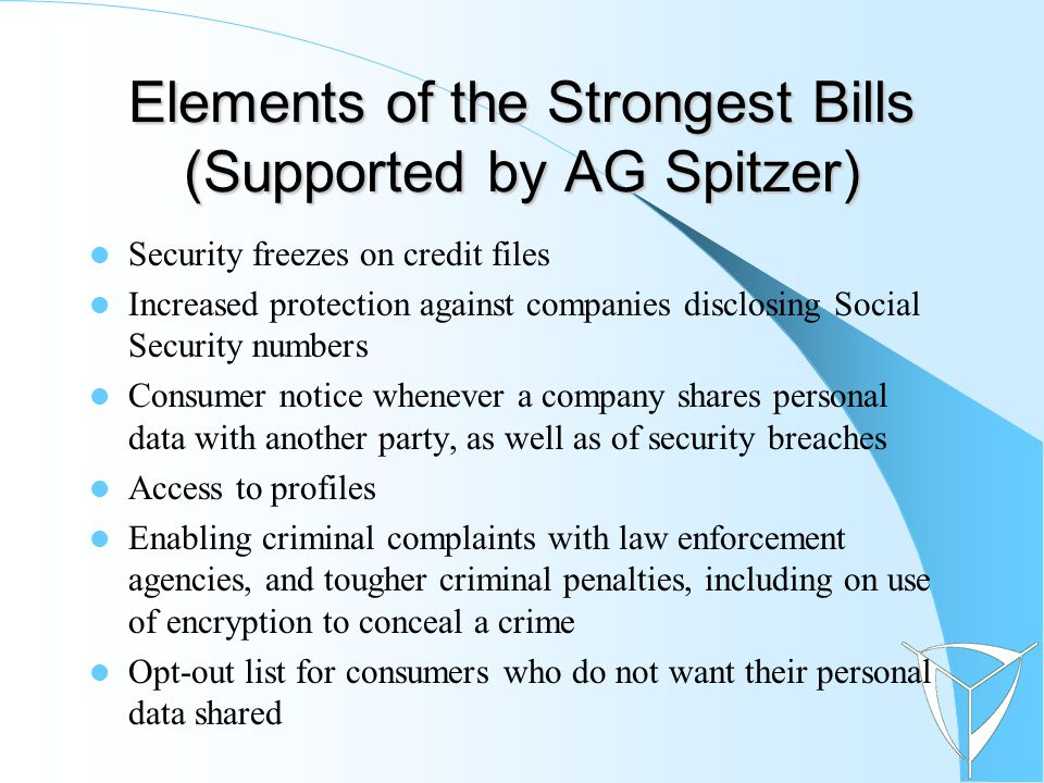 Elements of the Strongest Bills (Supported by AG Spitzer) Security freezes on credit files Increased protection against companies disclosing Social Security numbers Consumer notice whenever a company shares personal data with another party, as well as of security breaches Access to profiles Enabling criminal complaints with law enforcement agencies, and tougher criminal penalties, including on use of encryption to conceal a crime Opt-out list for consumers who do not want their personal data shared