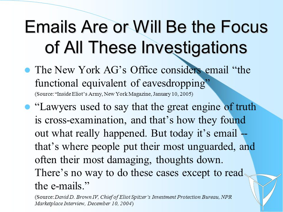 Emails Are or Will Be the Focus of All These Investigations The New York AG's Office considers email the functional equivalent of eavesdropping (Source: Inside Eliot's Army, New York Magazine, January 10, 2005) Lawyers used to say that the great engine of truth is cross-examination, and that's how they found out what really happened.