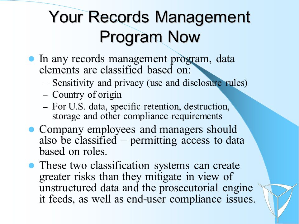 Your Records Management Program Now In any records management program, data elements are classified based on: – Sensitivity and privacy (use and discl