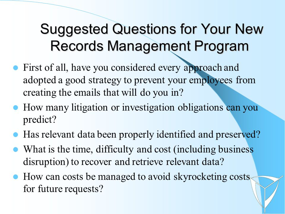 Suggested Questions for Your New Records Management Program Suggested Questions for Your New Records Management Program First of all, have you considered every approach and adopted a good strategy to prevent your employees from creating the emails that will do you in.