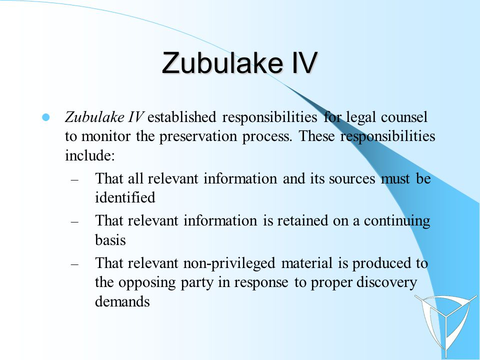 Zubulake IV Zubulake IV established responsibilities for legal counsel to monitor the preservation process.